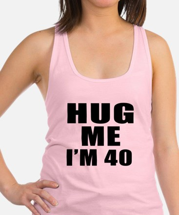 Hug Me I Am 40 Racerback Tank Top