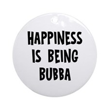 Happiness is being Bubba   Ornament (Round)