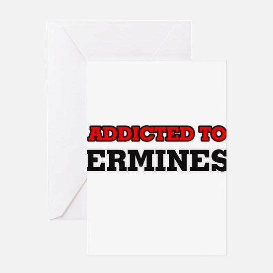 Addicted to Ermines Greeting Cards