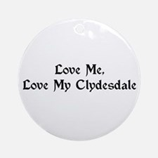 Love Me, Love My Clydesdale Ornament (Round)