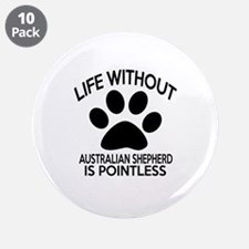 """Life Without Australian Shep 3.5"""" Button (10 pack)"""