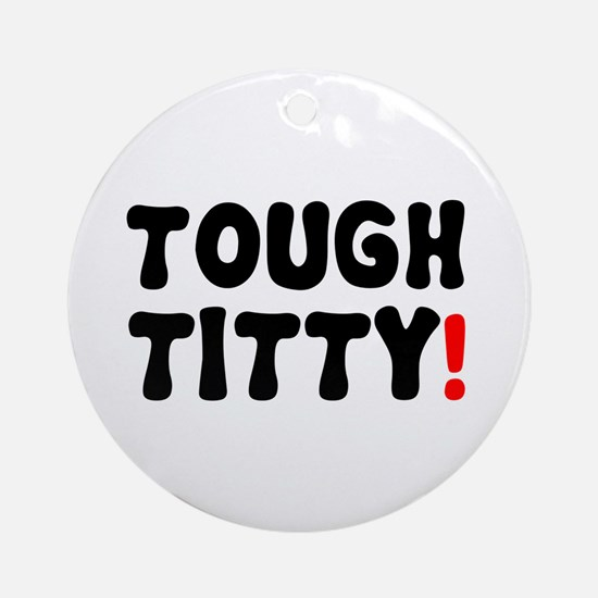 TOUGH TITTY! Round Ornament