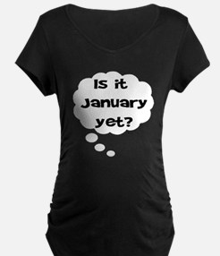 IS IT JANUARY YET Maternity T-Shirt