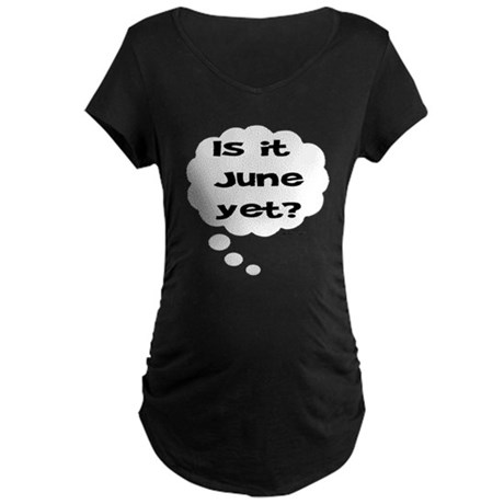 IS IT JUNE YET? Maternity T-Shirt