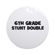 6th Grade Stunt Double Ornament (Round)