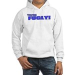 You're Fugly Hooded Sweatshirt