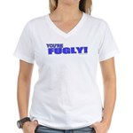 You're Fugly Women's V-Neck T-Shirt