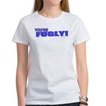 You're Fugly Women's T-Shirt
