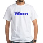 You're Fugly White T-Shirt