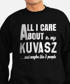 All I care about is my Kuvasz Do Sweatshirt