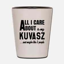 All I care about is my Kuvasz Dog Shot Glass