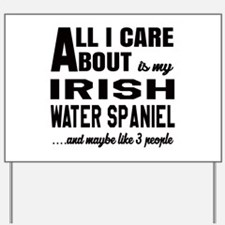 All I care about is my Irish Water Spani Yard Sign