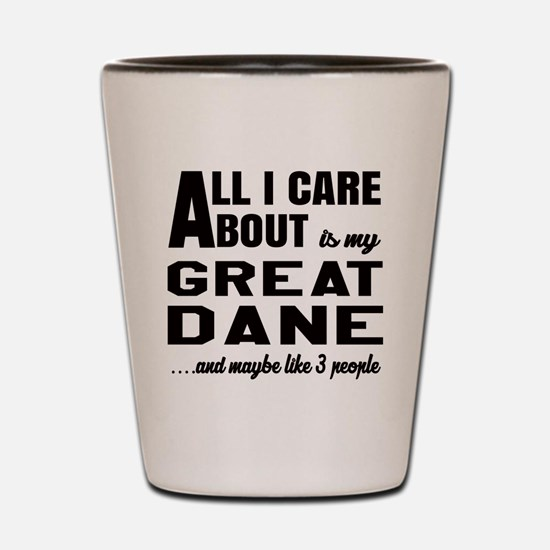All I care about is my Great Dane Dog Shot Glass