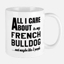 All I care about is my French Bulldog Mug