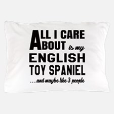 All I care about is my English Toy Spa Pillow Case