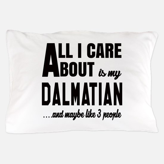 All I care about is my Dalmatian Dog Pillow Case