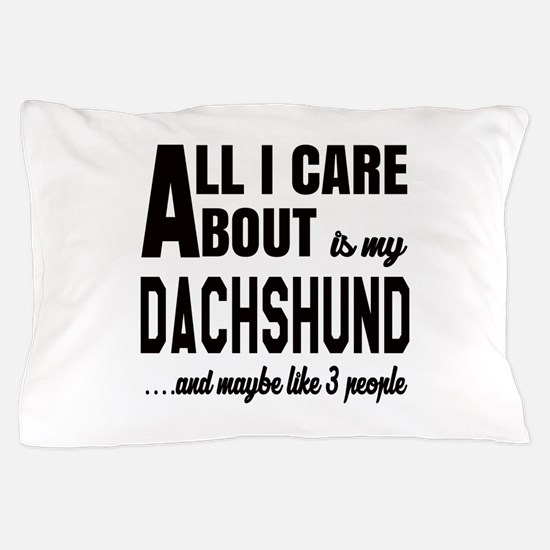 All I care about is my Dachshund Dog Pillow Case