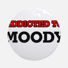 Addicted to Moody Round Ornament