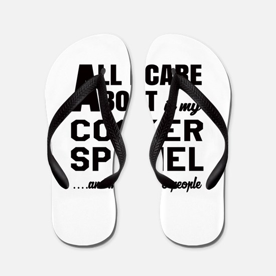All I care about is my Cocker Spaniel D Flip Flops