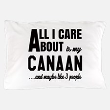 All I care about is my Canaan Dog Pillow Case