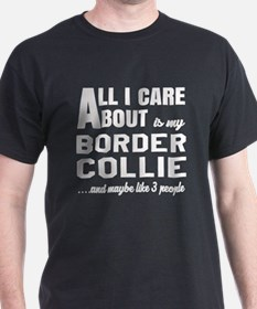 All I care about is my Border Collie T-Shirt