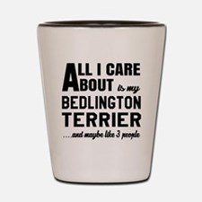 All I care about is my Bedlington Terri Shot Glass