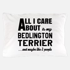 All I care about is my Bedlington Terr Pillow Case