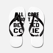 All I care about is my Bearded Collie D Flip Flops