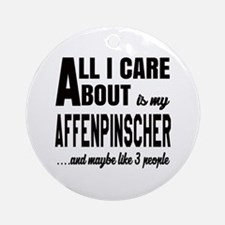 All I care about is my Affenpinsche Round Ornament