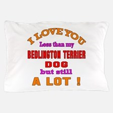 I love you less than my Bedlington Ter Pillow Case