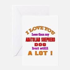 I love you less than my Anatolian Sh Greeting Card