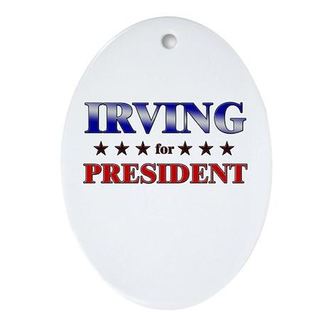 IRVING for president Oval Ornament