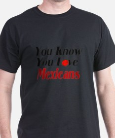 You know you love Mexicans T-Shirt