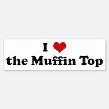 I Love the Muffin Top Bumper Bumper Bumper Sticker