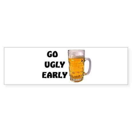 GO UGLY EARLY Bumper Sticker
