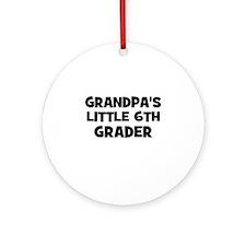 Grandpa's Little 6th Grader Ornament (Round)