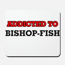 Addicted to Bishop-fish Mousepad