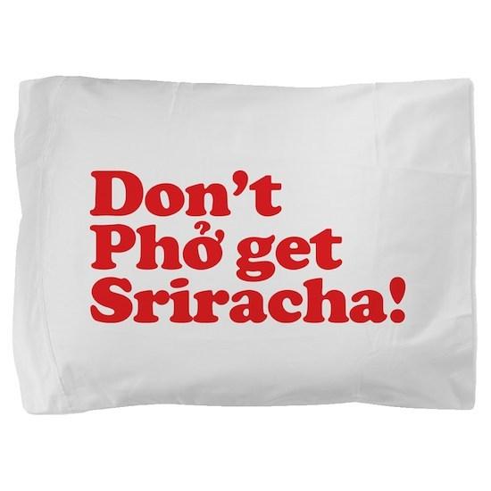 Dont Pho get Sriracha! Pillow Sham