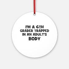 I'm a 6th Grader trapped in a Ornament (Round)
