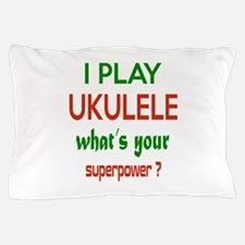 I play Ukulele What's your power ? Pillow Case