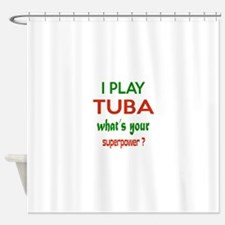 I play Tuba What's your power ? Shower Curtain
