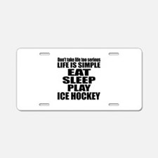 Life Is Eat Sleep And Ice H Aluminum License Plate