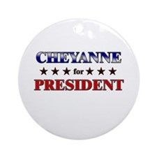 CHEYANNE for president Ornament (Round)