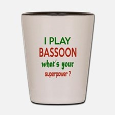 I play Bassoon , What's your power ? Shot Glass