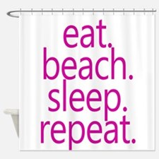 eat beach sleep repeat Shower Curtain