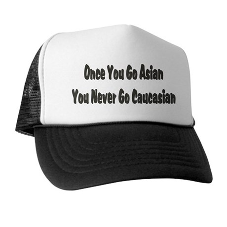 Once You Go Asian You Never G Trucker Hat