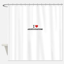 I Love ARISTOCRATISM Shower Curtain