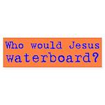Who Would Jesus Waterboard? Bumper Sticker