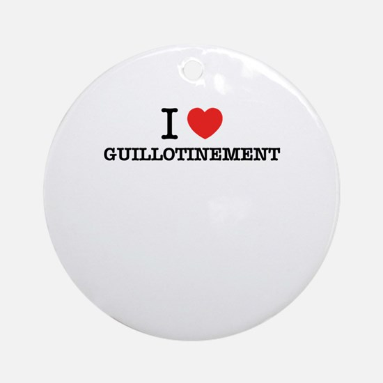 I Love GUILLOTINEMENT Round Ornament