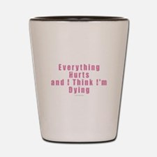Everything Hurts Shot Glass